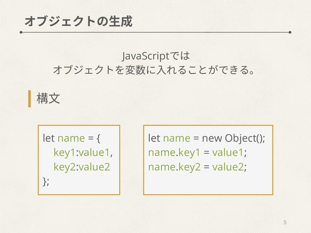 オブジェクトの生成 JavaScriptでは オブジェクトを変数に入れることができる。 5 l...