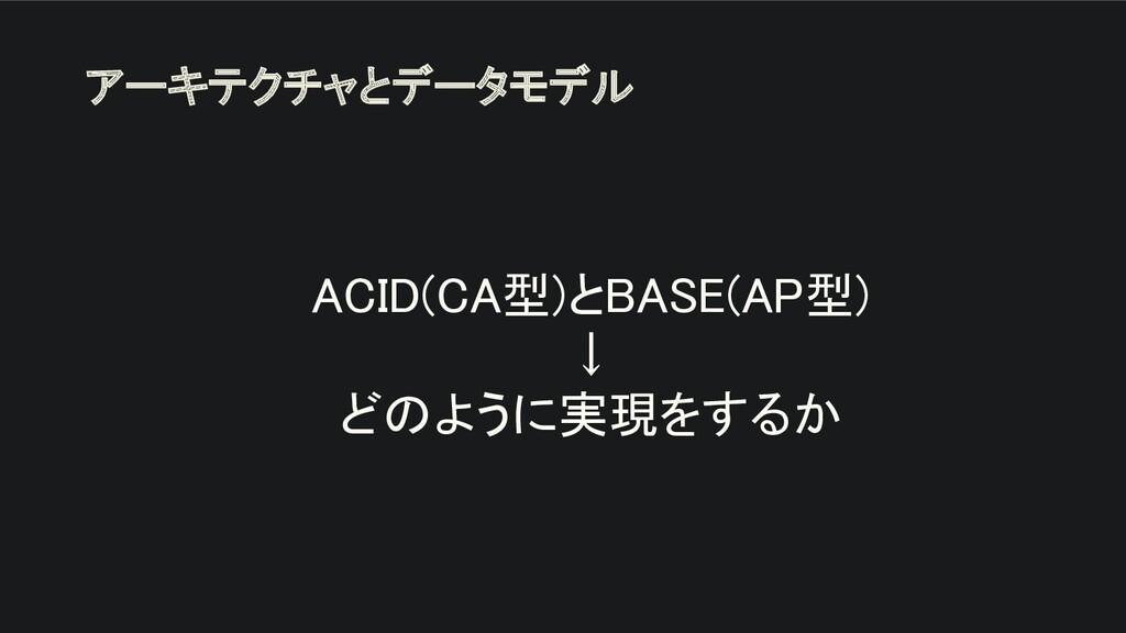 ACID(CA型)とBASE(AP型) ↓ どのように実現をするか アーキテクチャとデー...