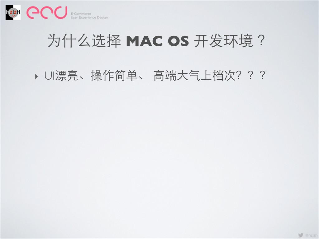 ‣ UI漂亮、操作简单、 ⾼高端⼤大⽓气上档次??? 为什么选择 MAC OS 开发环境 ?
