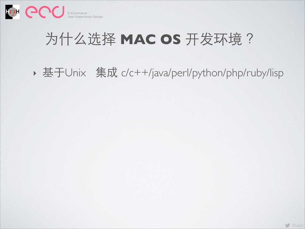 ‣ UI 为什么选择 MAC OS 开发环境 ? ‣ 基于Unix 集成 c/c++/java...