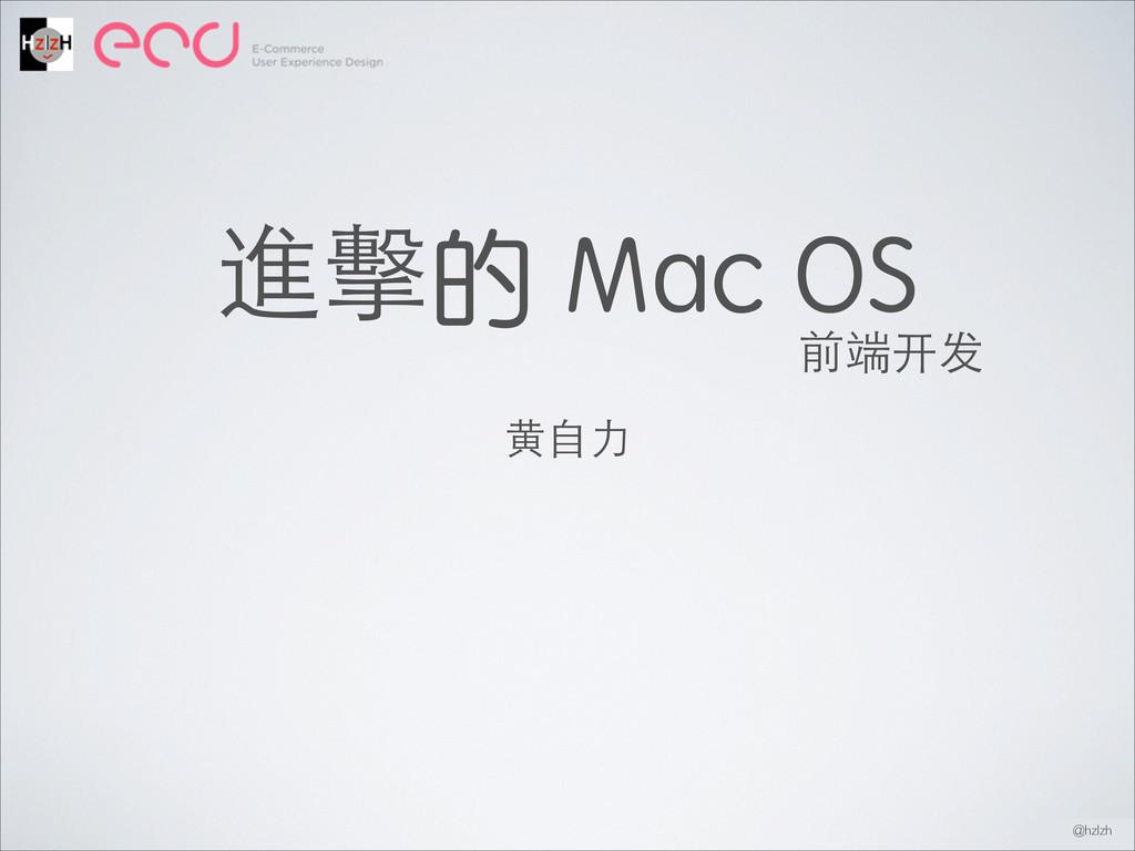 進擊的 Mac OS ⻩黄⾃自⼒力 @hzlzh 前端开发