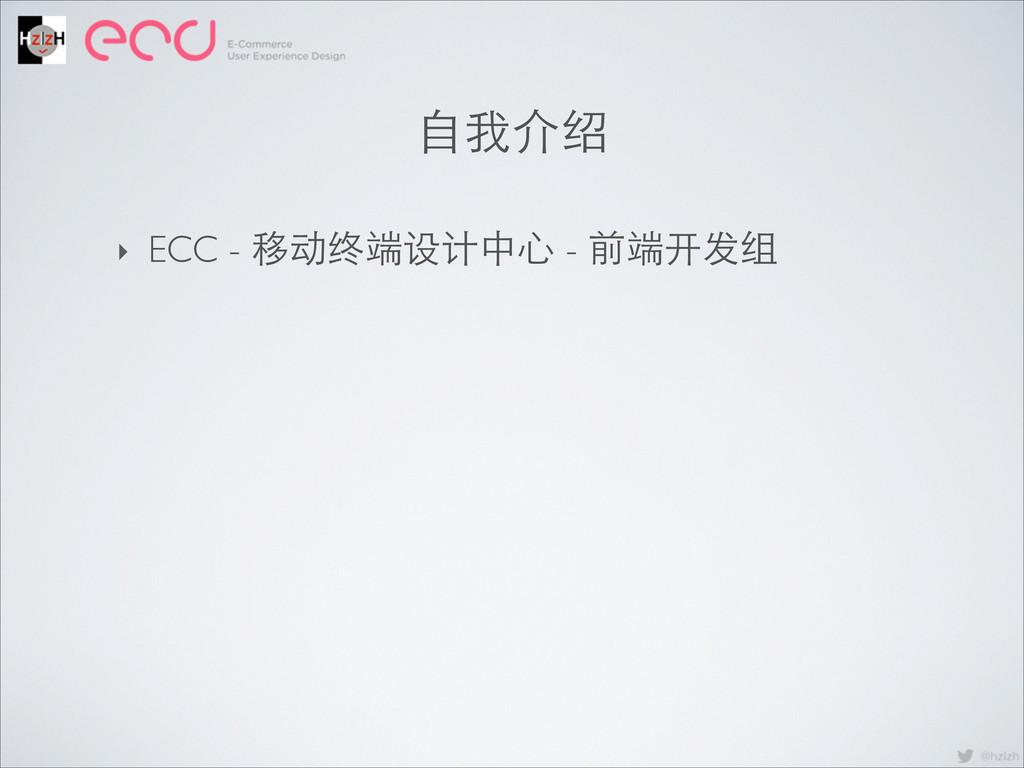 ⾃自我介绍 ‣ ECC - 移动终端设计中⼼心 - 前端开发组