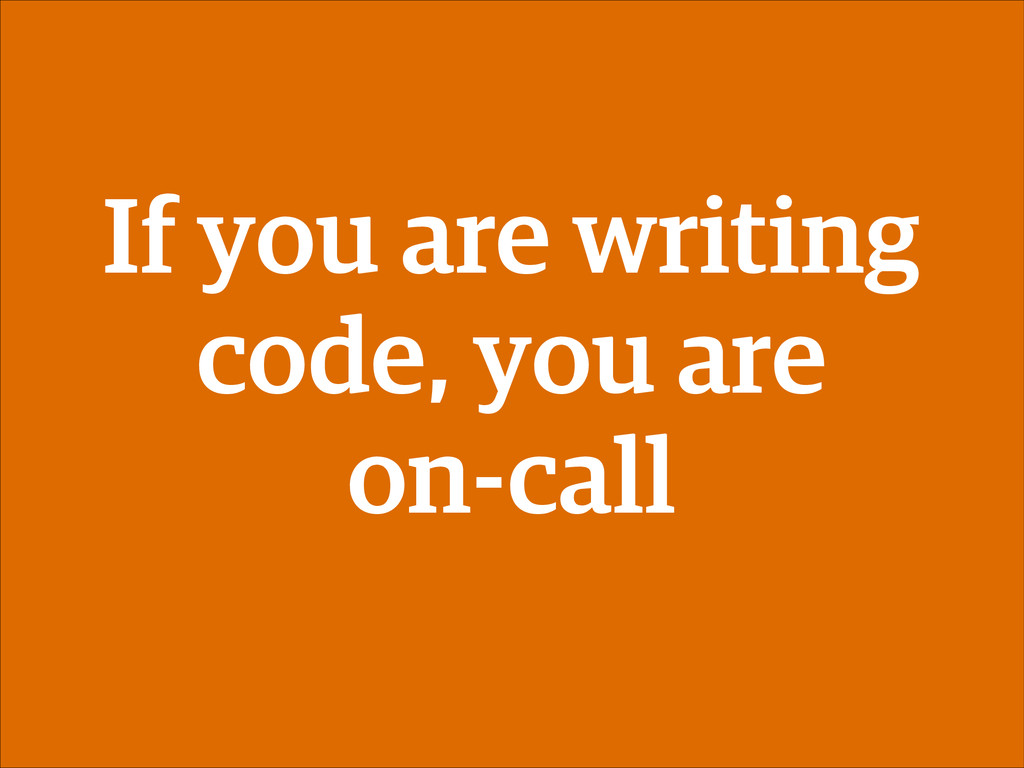 If you are writing code, you are on-call
