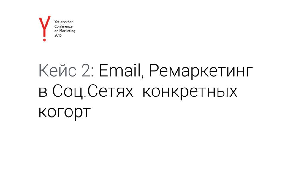 Кейс 2: Email, Ремаркетинг в Соц.Сетях конкретн...