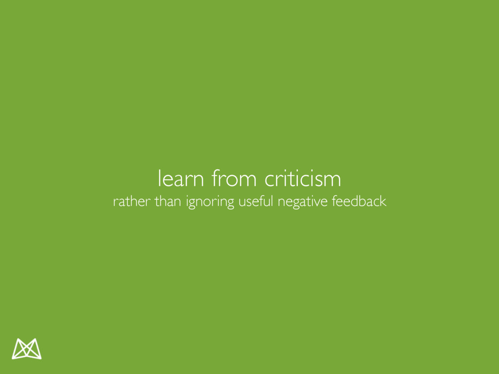 learn from criticism rather than ignoring usefu...