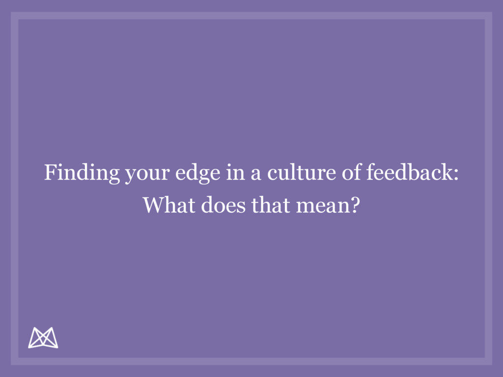 Finding your edge in a culture of feedback: Wha...