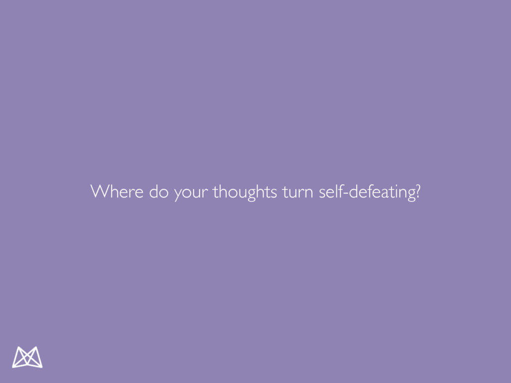 Where do your thoughts turn self-defeating?