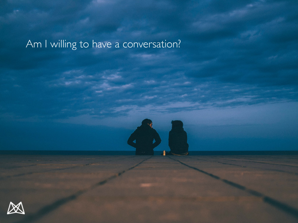 Am I willing to have a conversation?