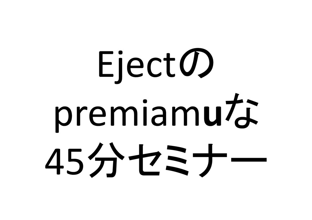 Ejectの  premiamuな  45分セミナー