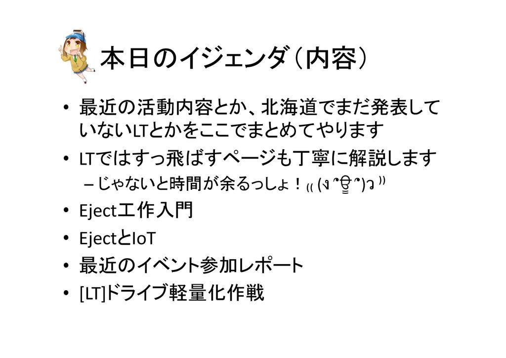 本日のイジェンダ(内容) • 最近の活動内容とか、北海道でまだ発表して いないLTとかを...