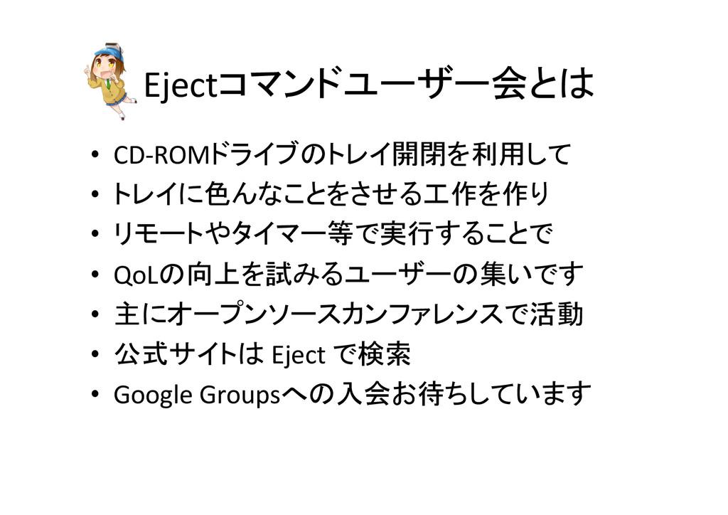 Ejectコマンドユーザー会とは • CD-‐ROMドライブのトレイ開閉を利用して...