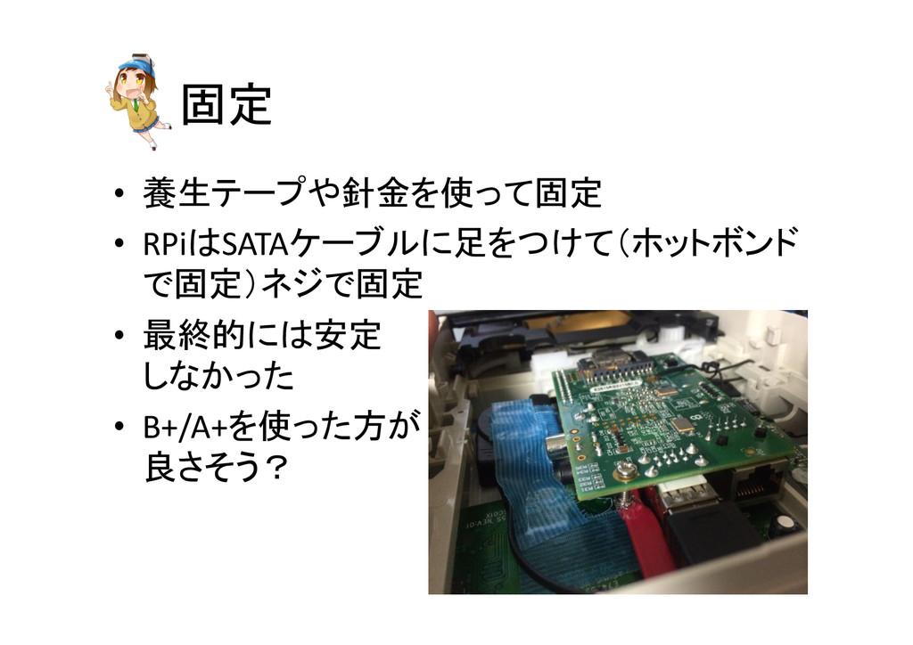 固定 • 養生テープや針金を使って固定  • RPiはSATAケーブルに足をつけ...