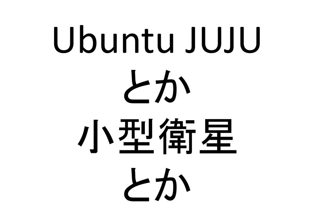 Ubuntu JUJU とか  小型衛星  とか