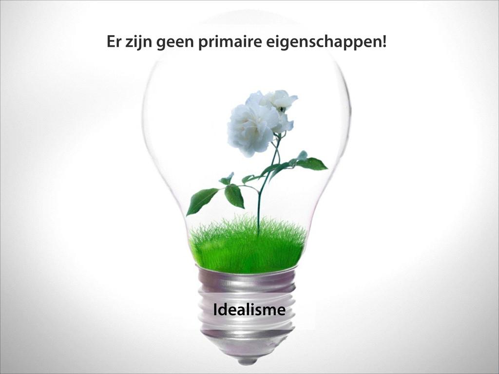 Idealisme Er zijn geen primaire eigenschappen!