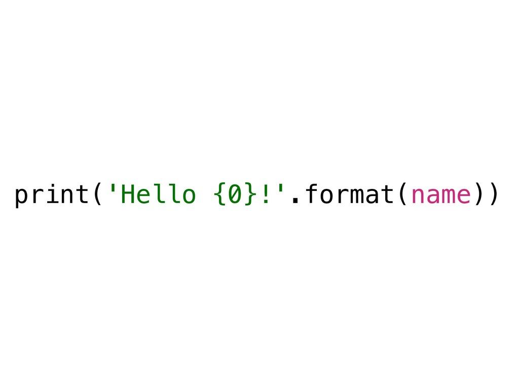 print('Hello {0}!'.format(name))