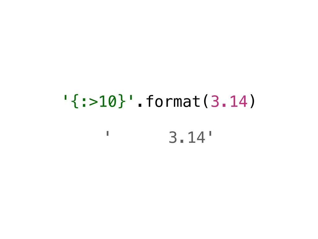 '{:>10}'.format(3.14) ' 3.14'