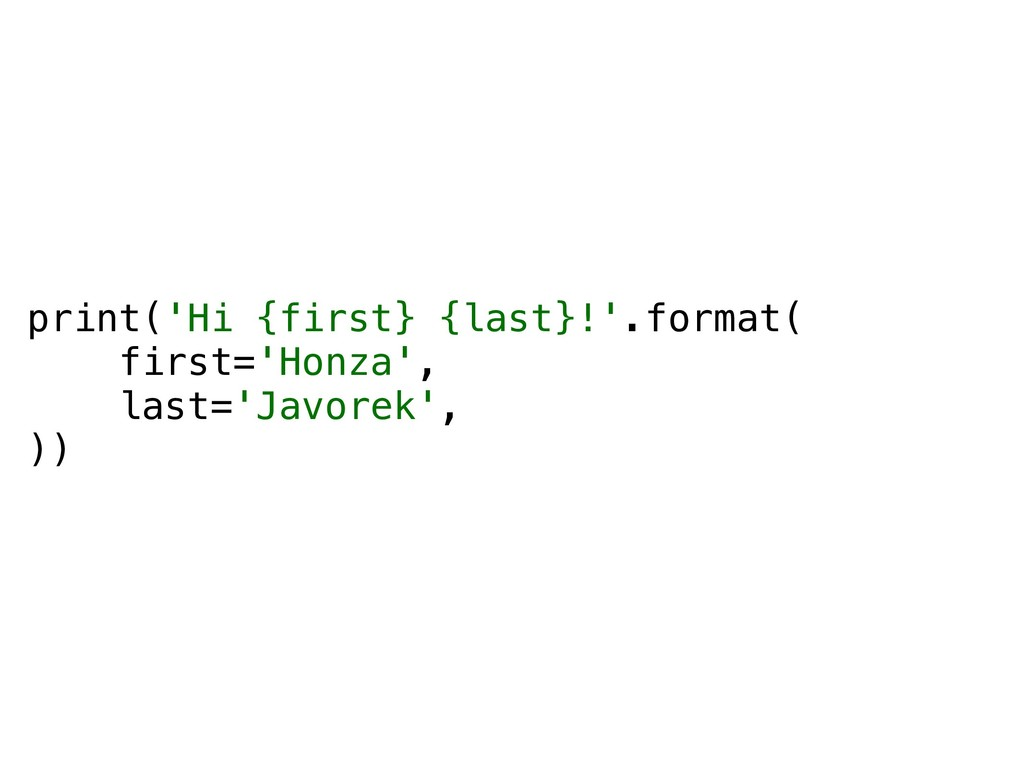 print('Hi {first} {last}!'.format( first='Honza...