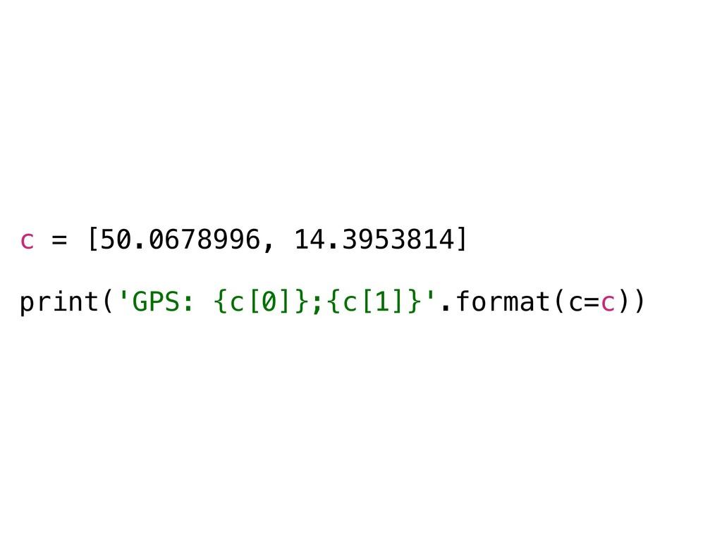 c = [50.0678996, 14.3953814] print('GPS: {c[0]}...