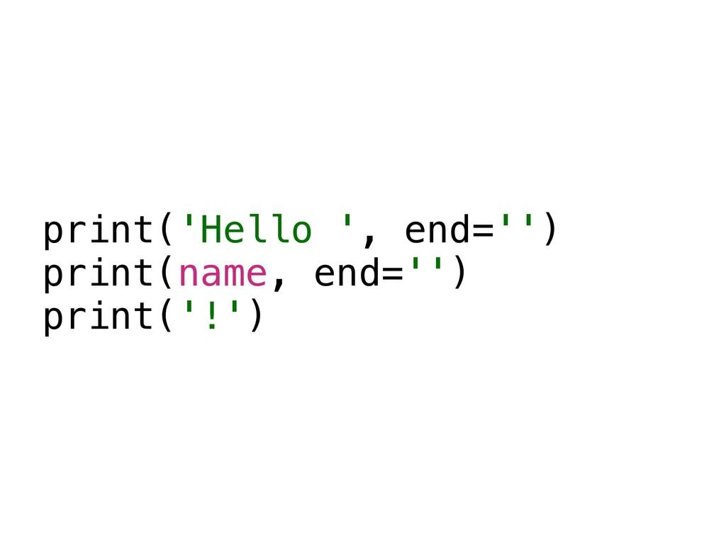 print('Hello ', end='') print(name, end='') pri...