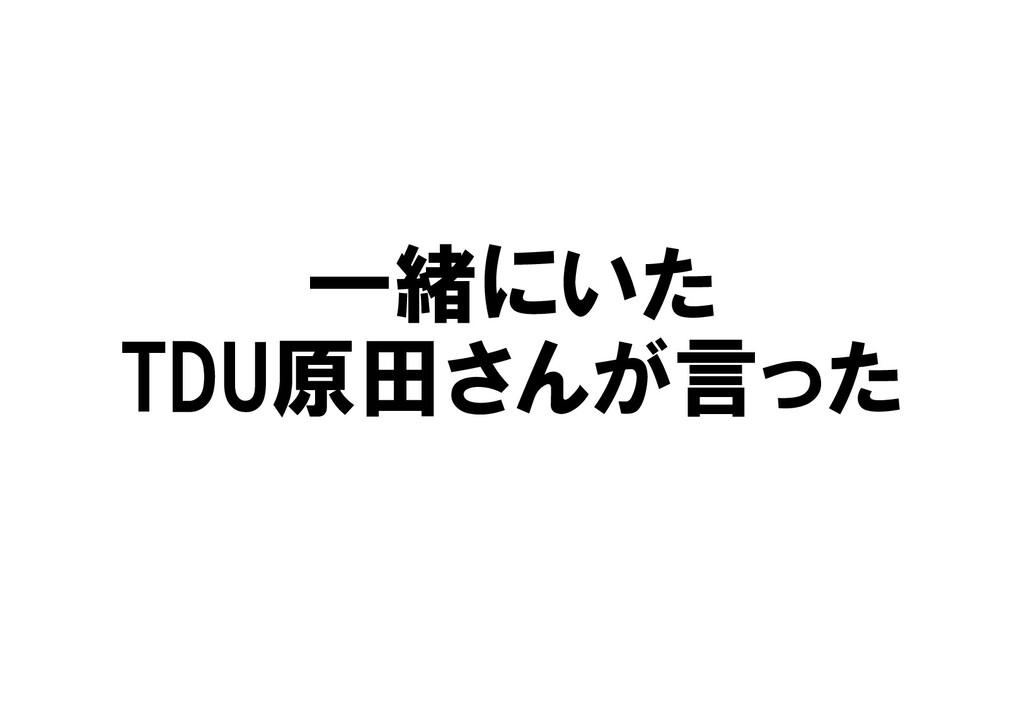 一緒にいた TDU原田さんが言った