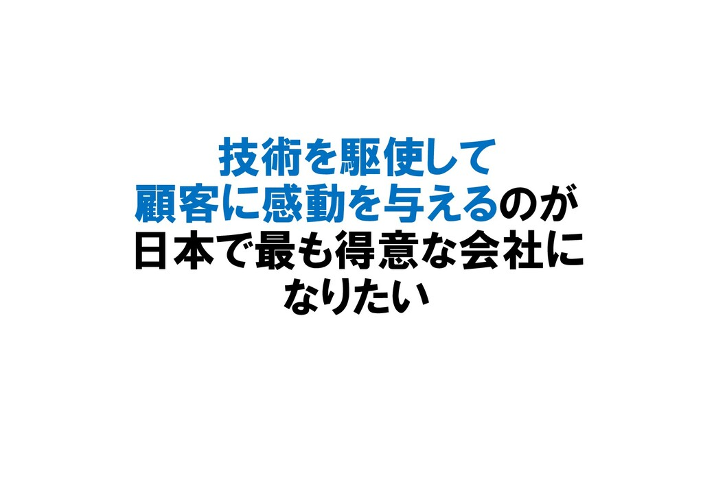技術を駆使して 顧客に感動を与えるのが 日本で最も得意な会社に なりたい