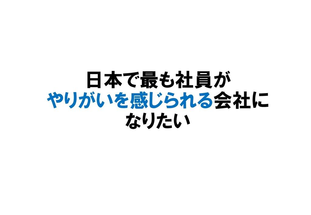 日本で最も社員が やりがいを感じられる会社に なりたい