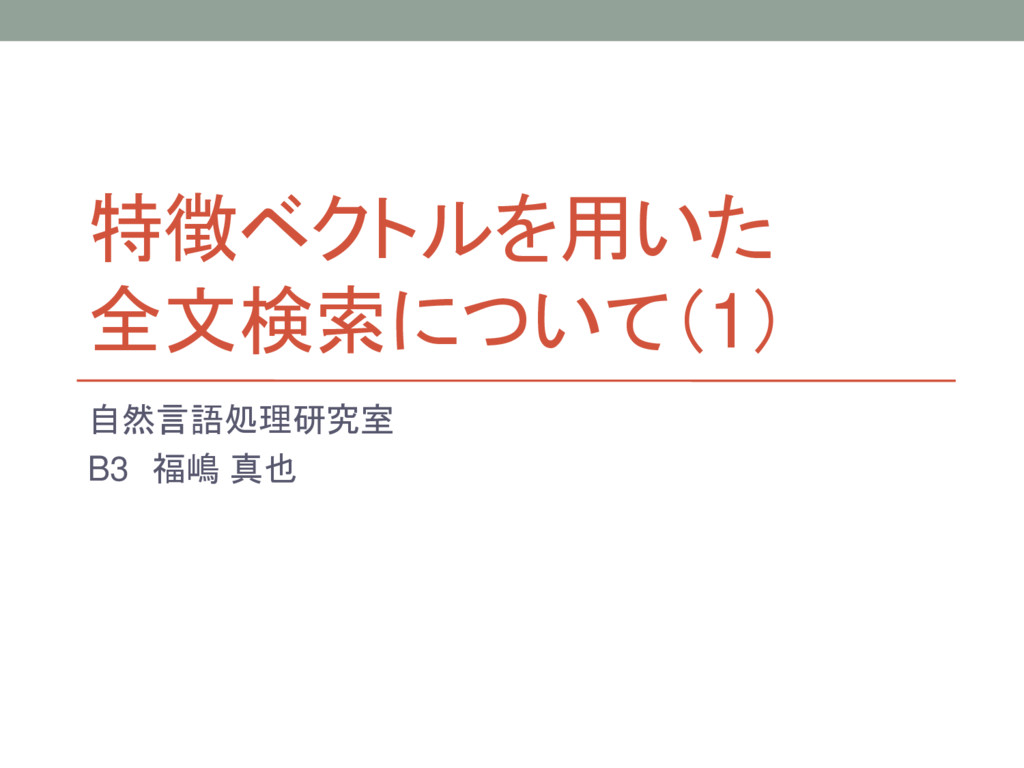 特徴ベクトルを用いた 全文検索について(1) 自然言語処理研究室 B3 福嶋 真也