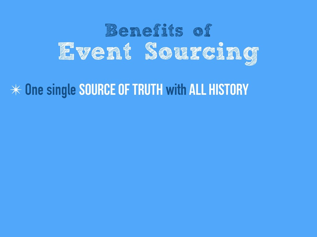 Benefits of Event Sourcing ✴ One single Source ...