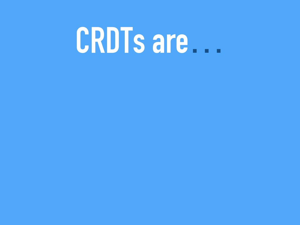 CRDTs are…