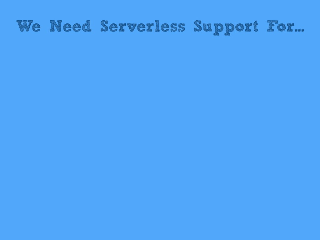 We Need Serverless Support For...