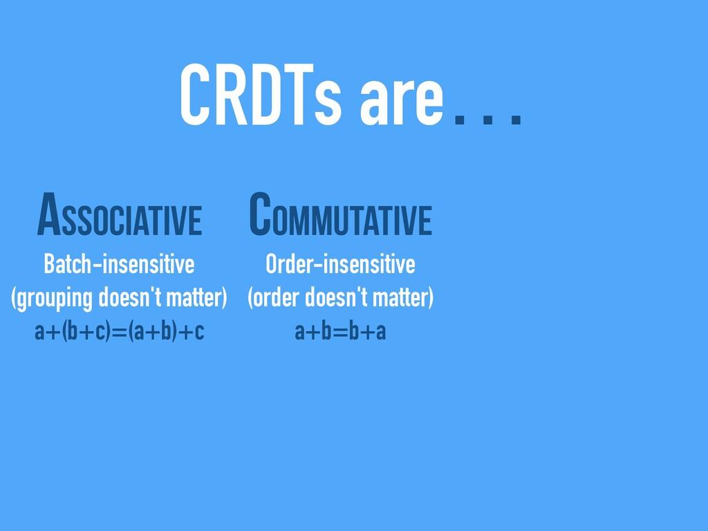 CRDTs are… Associative Batch-insensitive (group...