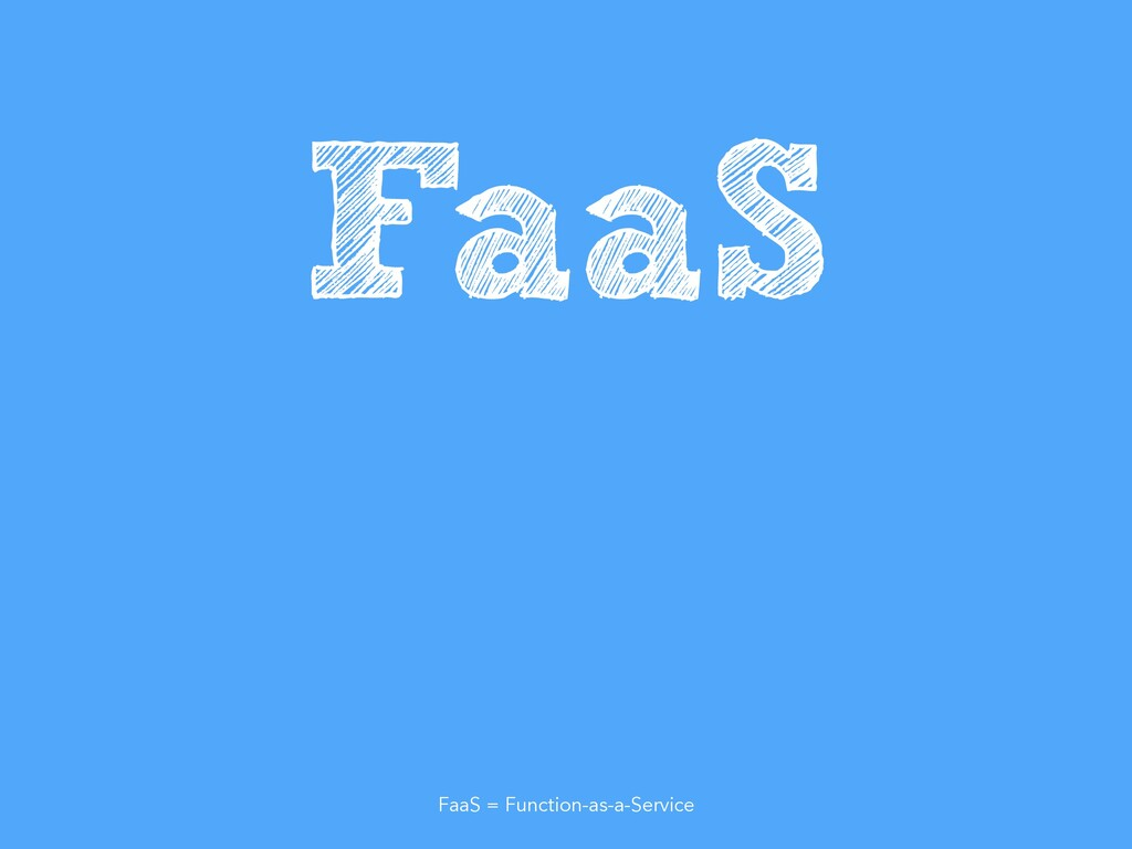 FaaS FaaS = Function-as-a-Service