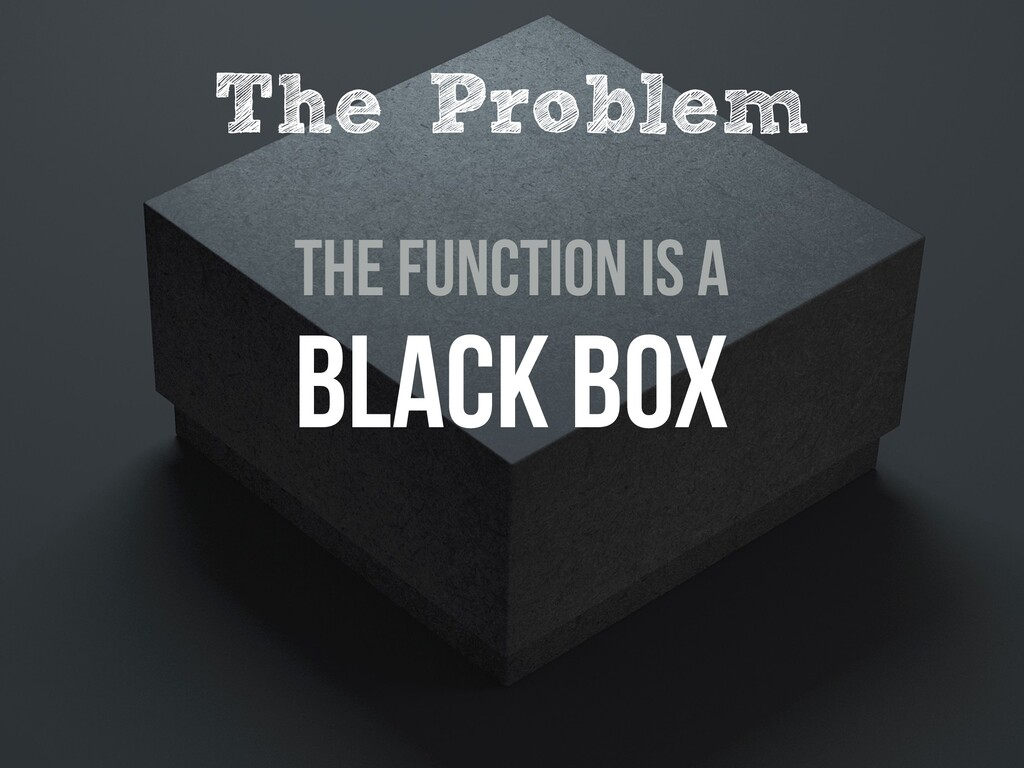 The Function is a Black BoX The Problem