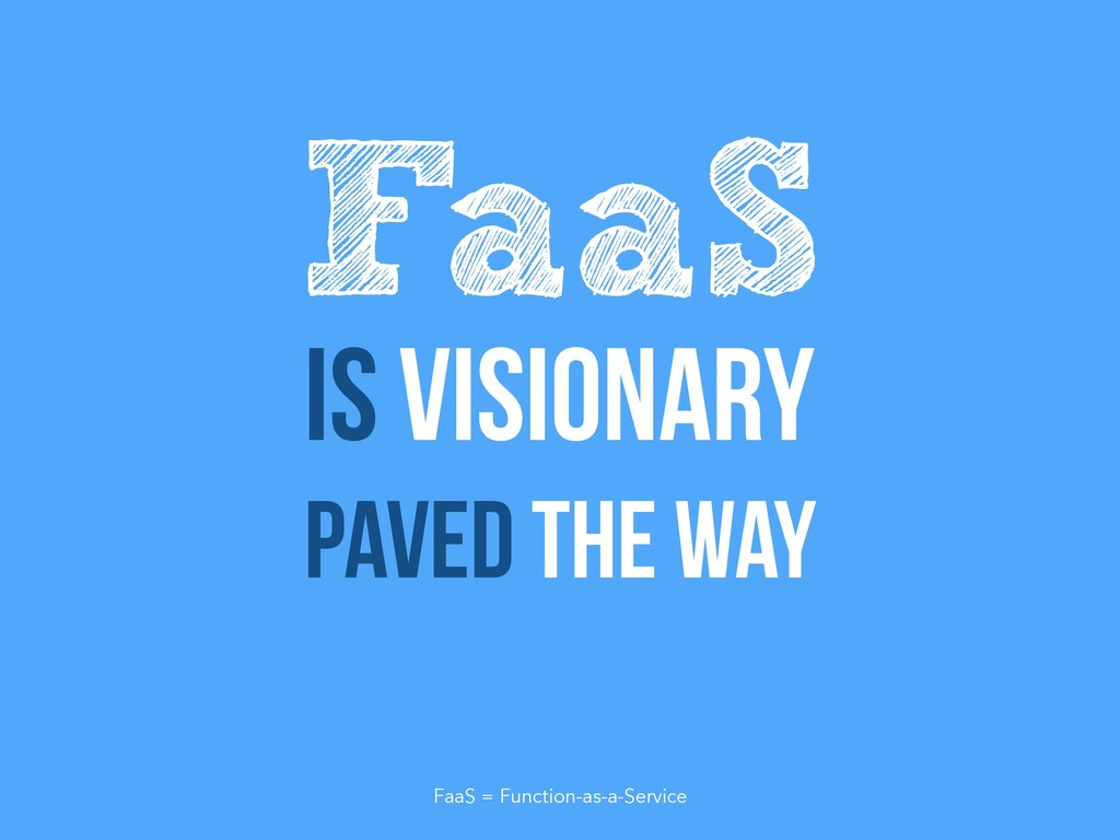 Is visionary Paved the way FaaS FaaS = Function...