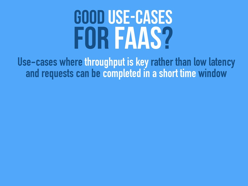 good use-cases For FaaS? Use-cases where throug...