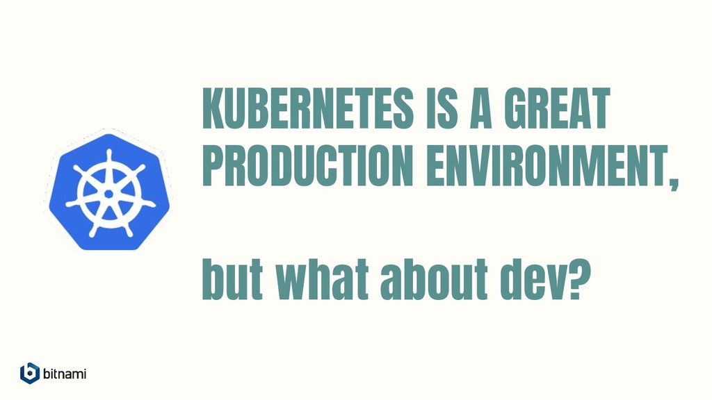 KUBERNETES IS A GREAT PRODUCTION ENVIRONMENT, b...