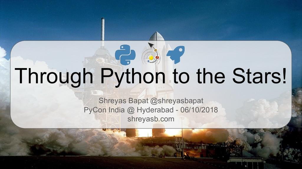 Through Python to the Stars! Shreyas Bapat @shr...