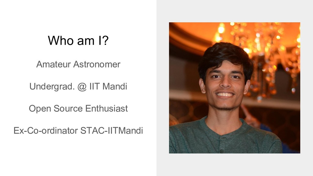 Who am I? Amateur Astronomer Undergrad. @ IIT M...