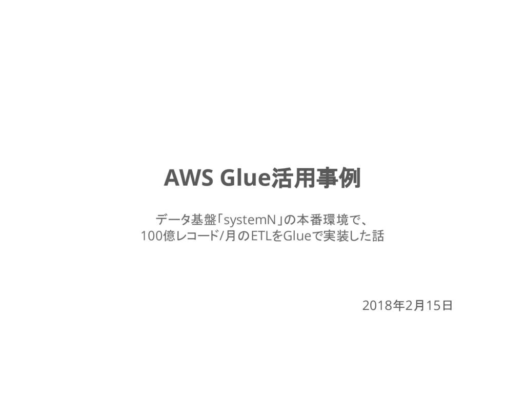 2018年2月15日 AWS Glue活用事例 データ基盤「systemN」の本番環境で、 1...