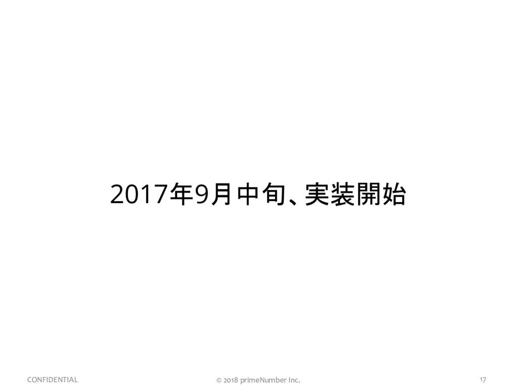 17 CONFIDENTIAL 2017年9月中旬、実装開始 © 2018 primeNumb...