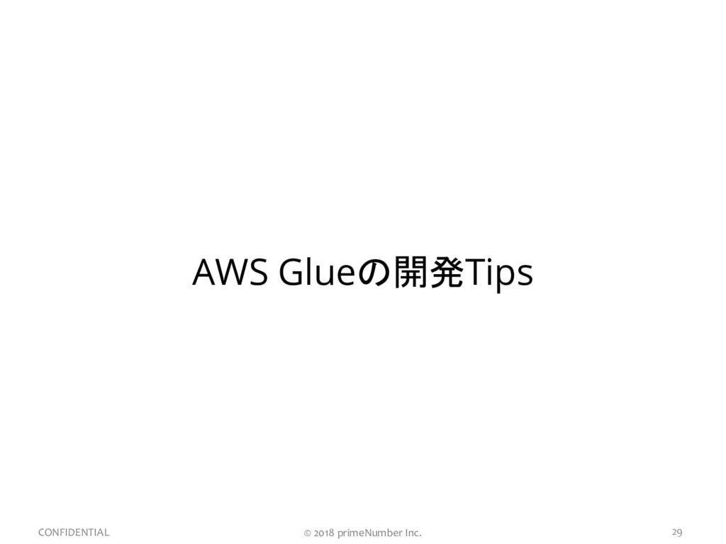 29 CONFIDENTIAL AWS Glueの開発Tips © 2018 primeNum...