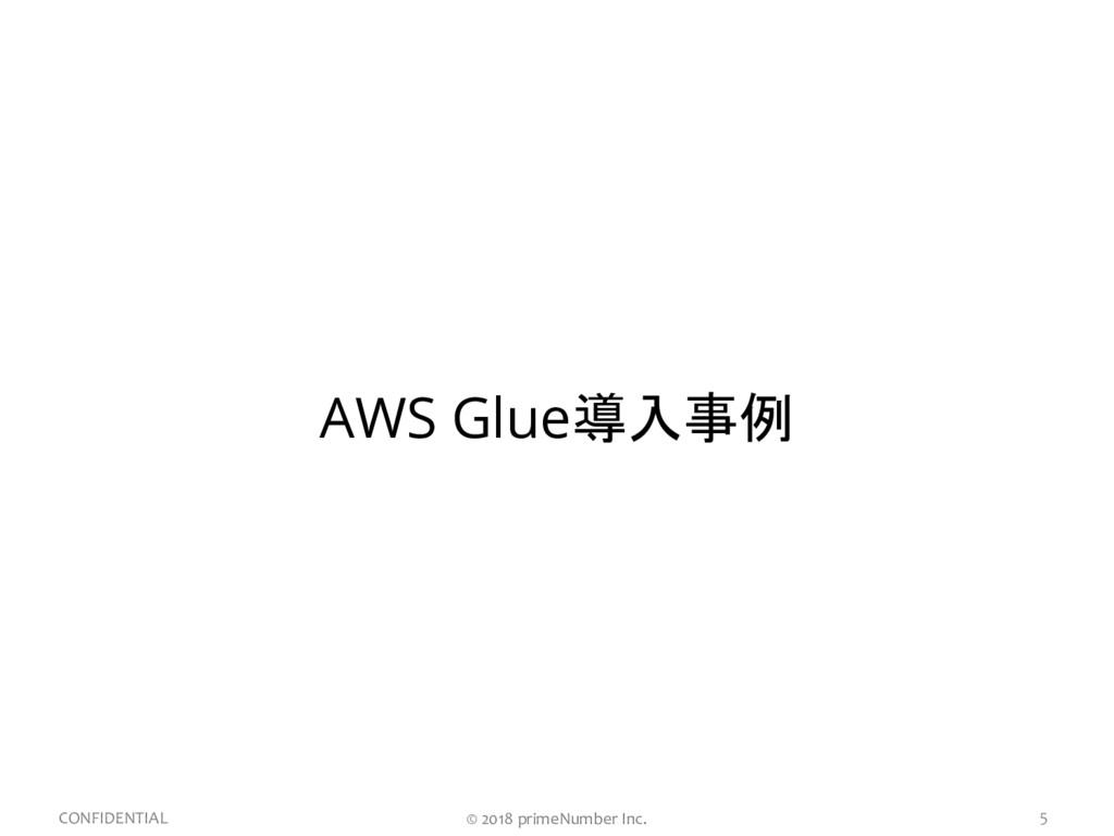 5 CONFIDENTIAL AWS Glue導入事例 © 2018 primeNumber ...