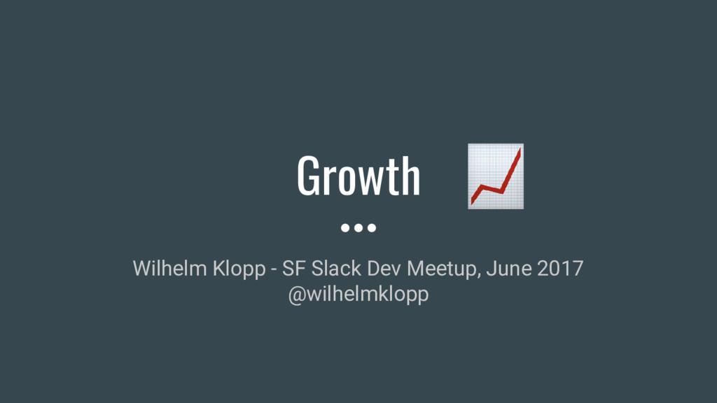 Growth Wilhelm Klopp - SF Slack Dev Meetup, Jun...