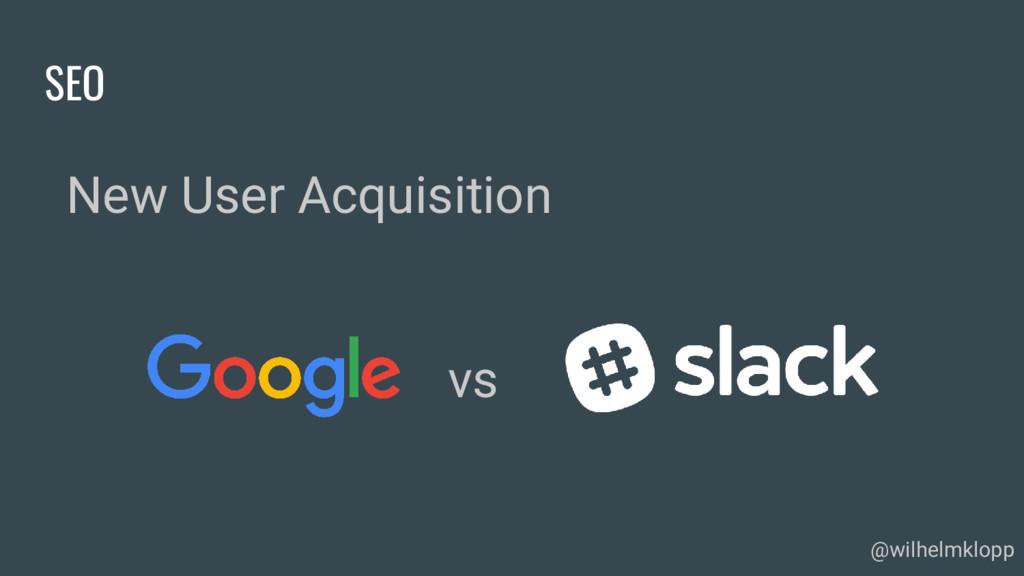 SEO New User Acquisition @wilhelmklopp vs