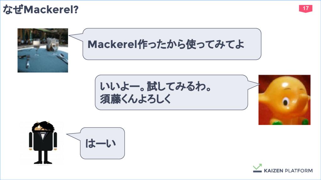 17 なぜMackerel? Mackerel作ったから使ってみてよ いいよー。試してみるわ。...