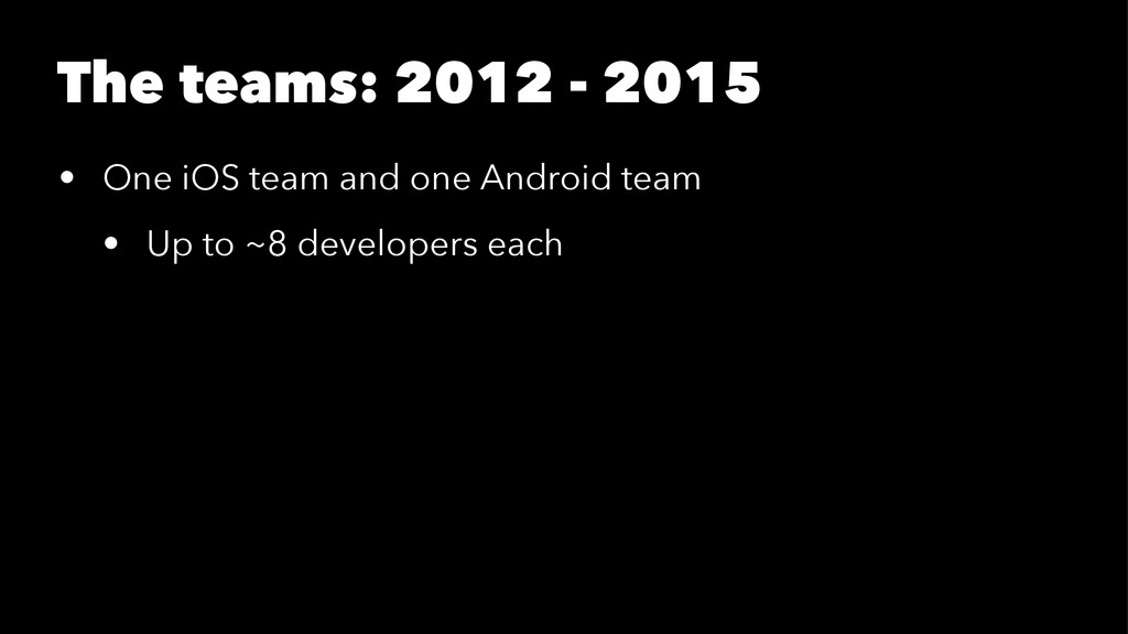 The teams: 2012 - 2015 • One iOS team and one A...