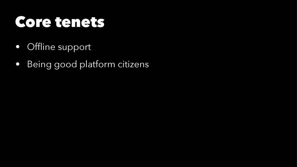 Core tenets • Offline support • Being good platf...