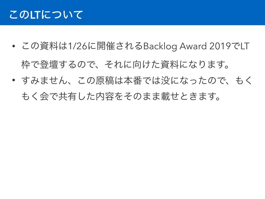 ͜ͷLTʹ͍ͭͯ • ͜ͷྉ1/26ʹ։࠵͞ΕΔBacklog Award 2019ͰLT...