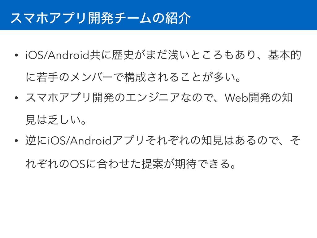 εϚϗΞϓϦ։ൃνʔϜͷհ • iOS/Androidڞʹྺ͕·ͩઙ͍ͱ͜Ζ͋Γɺجຊత...