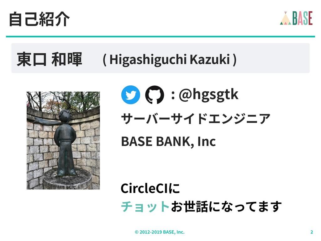 © - BASE, Inc. : @hgsgtk ⾃⼰紹介 東⼝ 和暉 ( Higashigu...